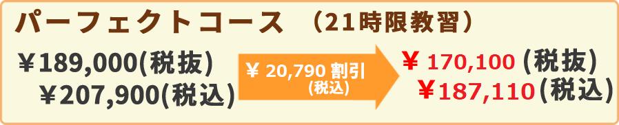 パーフェクトコース(21時限教習)¥189,000(税抜)¥207,900(税込)¥62,370割引(税込)¥132,300(税抜)¥145,530(税込)